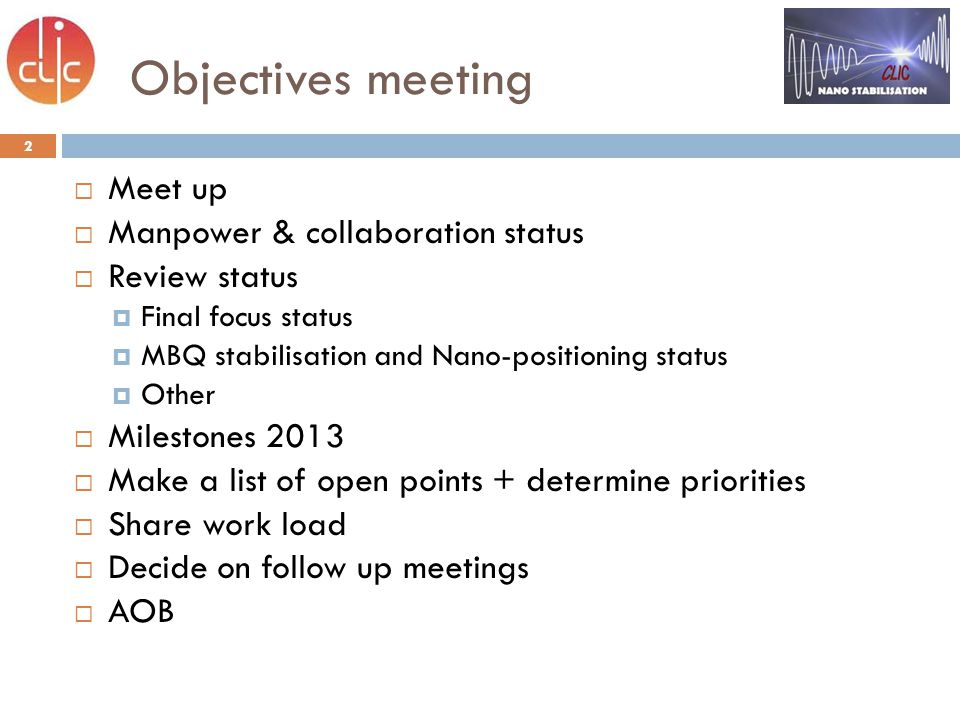 2 Objectives meeting  Meet up  Manpower & collaboration status  Review status  Final focus status  MBQ stabilisation and Nano-positioning status  Other  Milestones 2013  Make a list of open points + determine priorities  Share work load  Decide on follow up meetings  AOB