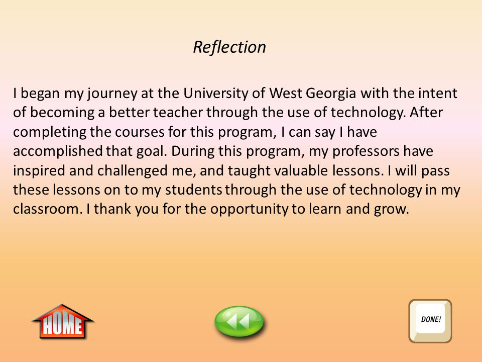 Reflection I began my journey at the University of West Georgia with the intent of becoming a better teacher through the use of technology.