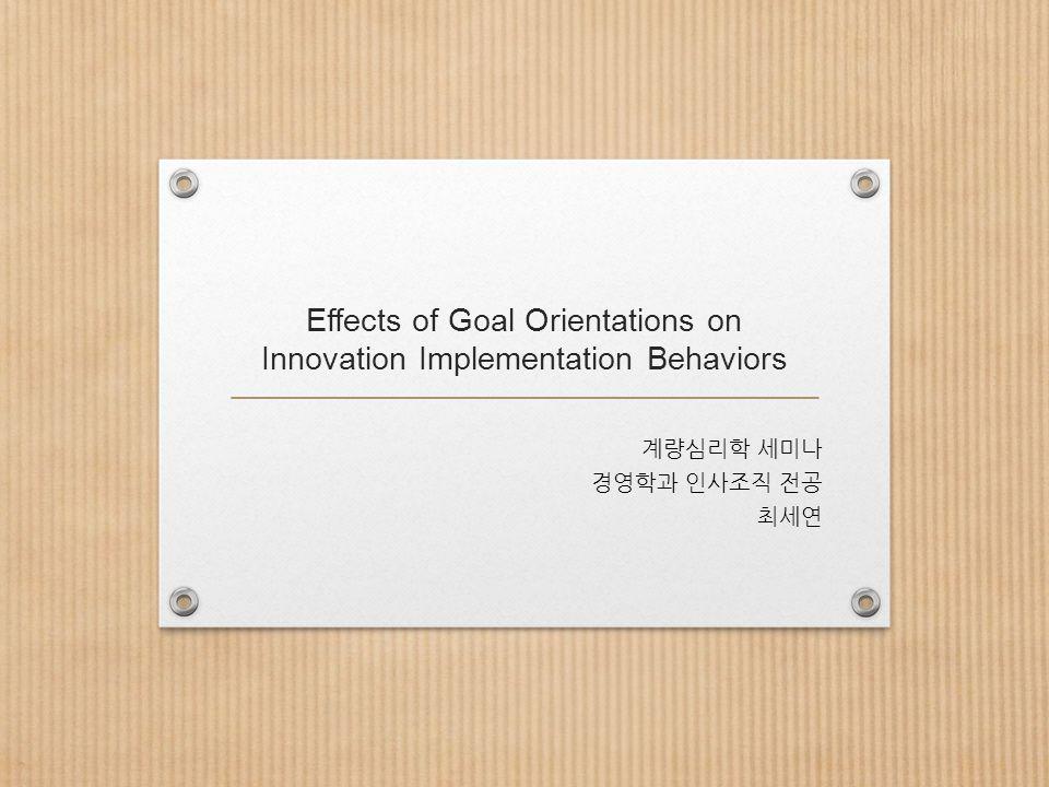 Effects of Goal Orientations on Innovation Implementation Behaviors 계량심리학 세미나 경영학과 인사조직 전공 최세연