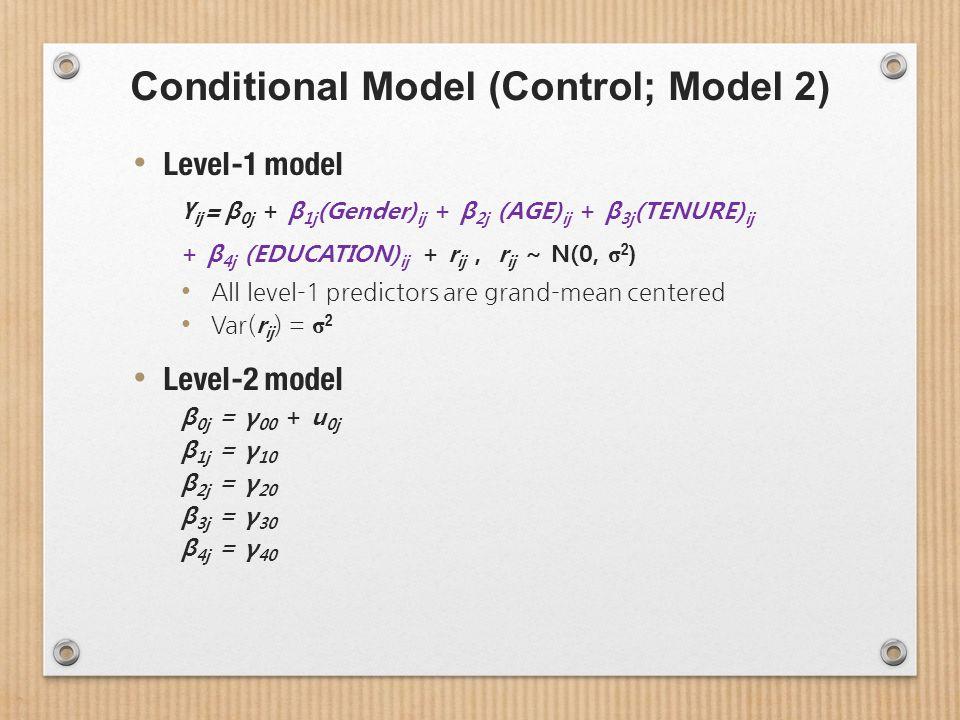 Conditional Model (Control; Model 2) Level-1 model Y ij = β 0j + β 1j (Gender) ij + β 2j (AGE) ij + β 3j (TENURE) ij + β 4j (EDUCATION) ij + r ij, r ij ~ N(0, σ 2 ) All level-1 predictors are grand-mean centered Var( r ij ) = σ 2 Level-2 model β 0j = γ 00 + u 0j β 1j = γ 10 β 2j = γ 20 β 3j = γ 30 β 4j = γ 40