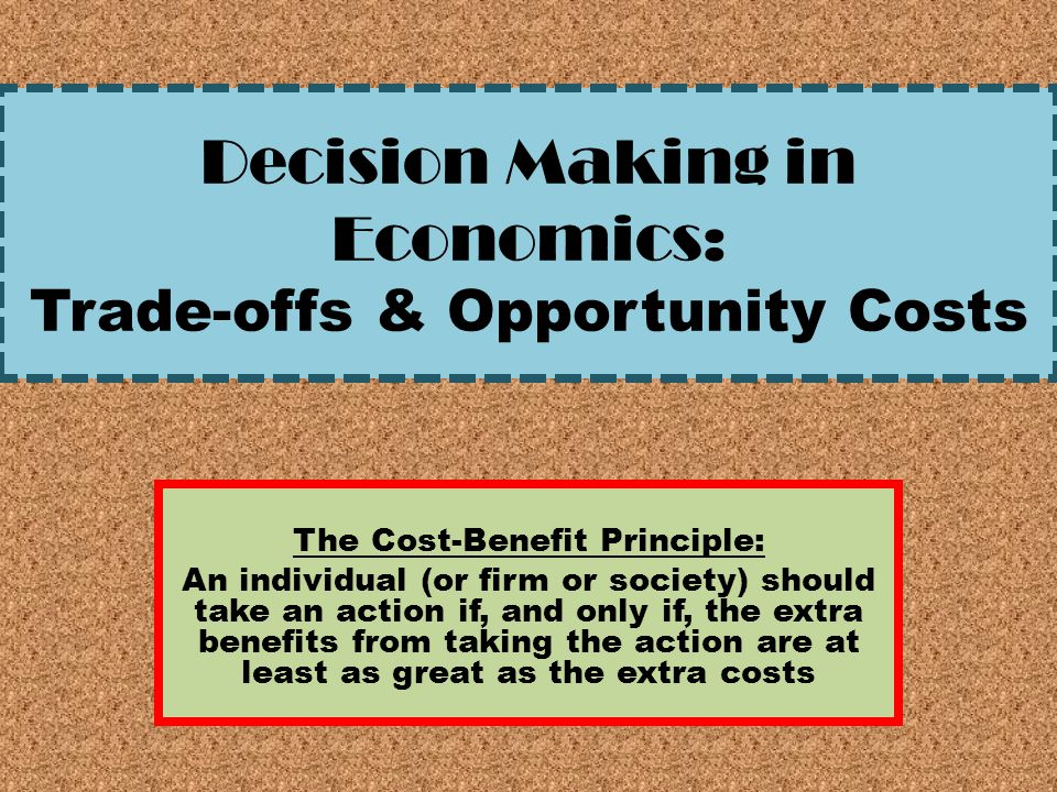 Decision Making in Economics: Trade-offs & Opportunity Costs The Cost-Benefit Principle: An individual (or firm or society) should take an action if,