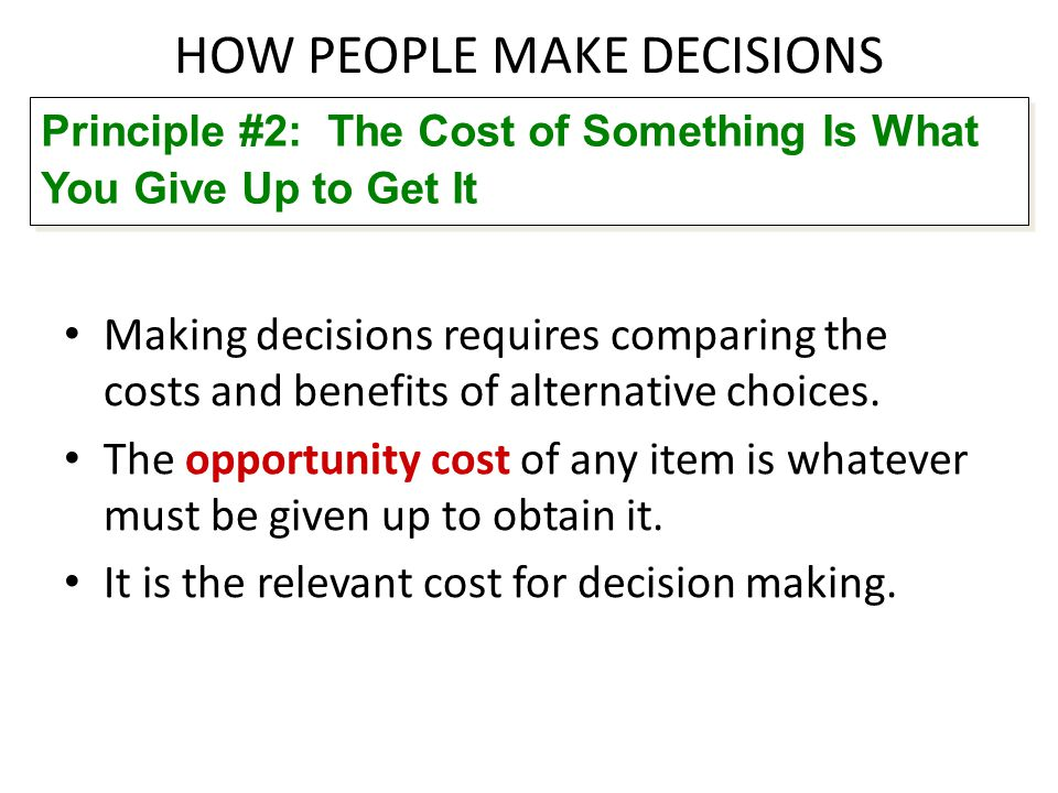 HOW PEOPLE MAKE DECISIONS Making decisions requires comparing the costs and benefits of alternative choices. The opportunity cost of any item is whate