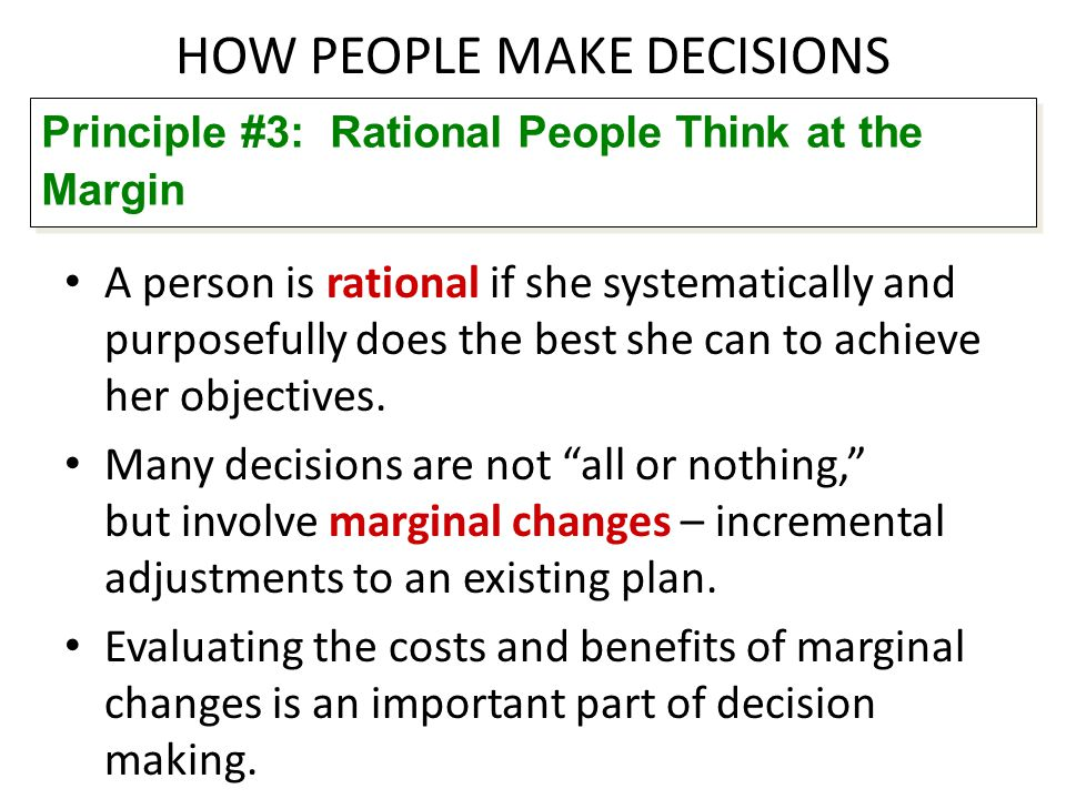 HOW PEOPLE MAKE DECISIONS A person is rational if she systematically and purposefully does the best she can to achieve her objectives. Many decisions