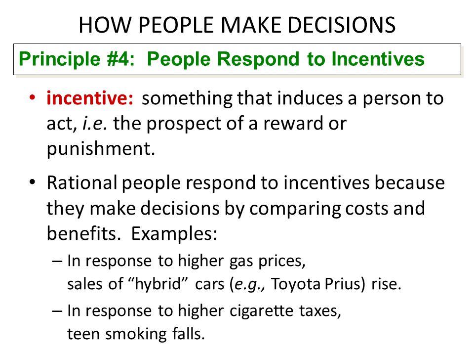 HOW PEOPLE MAKE DECISIONS incentive: something that induces a person to act, i.e. the prospect of a reward or punishment. Rational people respond to i