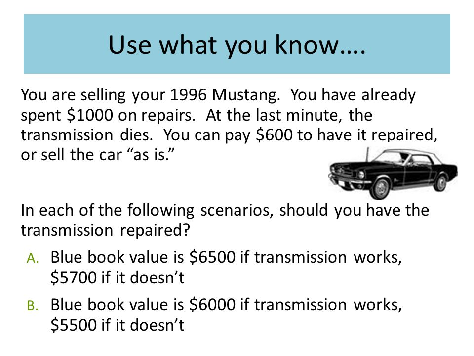 Use what you know…. You are selling your 1996 Mustang. You have already spent $1000 on repairs. At the last minute, the transmission dies. You can pay