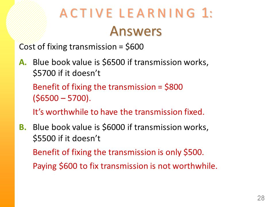 A C T I V E L E A R N I N G 1 : Answers Cost of fixing transmission = $600 A.Blue book value is $6500 if transmission works, $5700 if it doesn't Benef