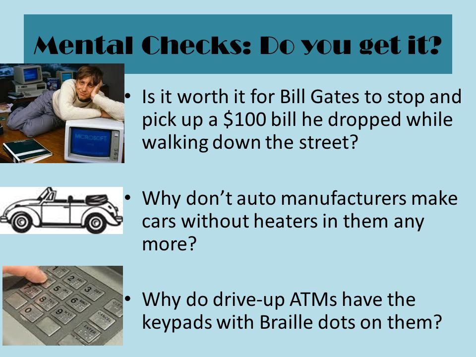 Mental Checks: Do you get it? Is it worth it for Bill Gates to stop and pick up a $100 bill he dropped while walking down the street? Why don't auto m