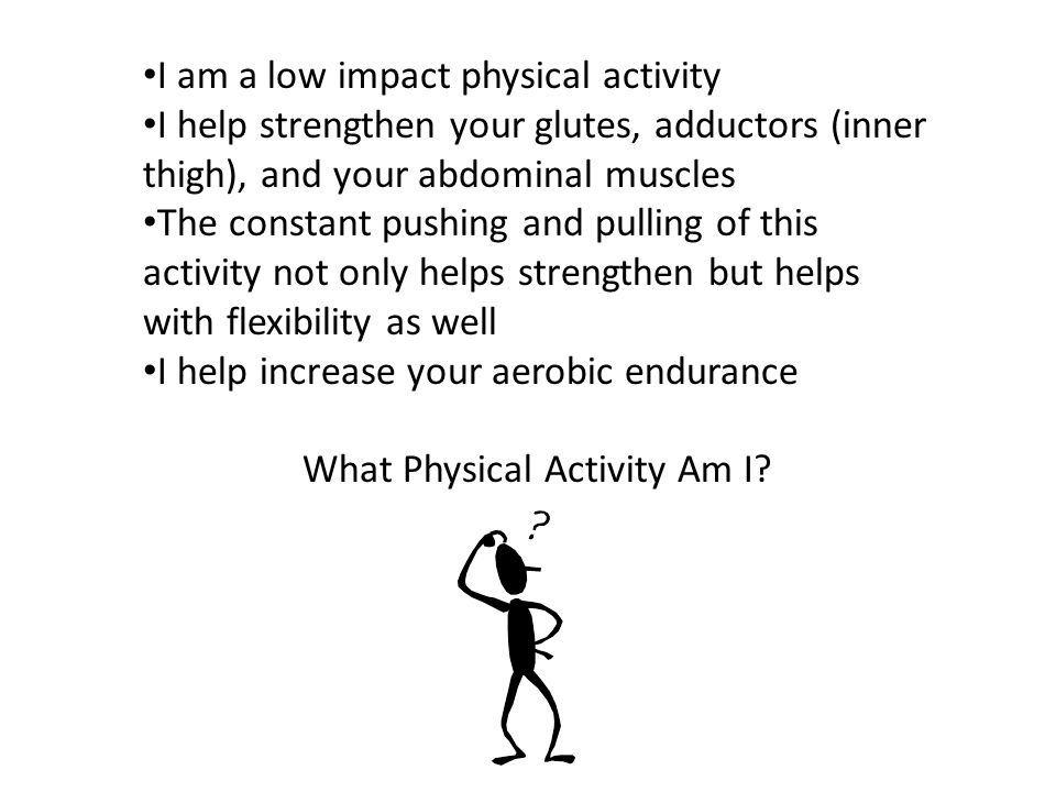 I am a low impact physical activity I help strengthen your glutes, adductors (inner thigh), and your abdominal muscles The constant pushing and pulling of this activity not only helps strengthen but helps with flexibility as well I help increase your aerobic endurance What Physical Activity Am I?