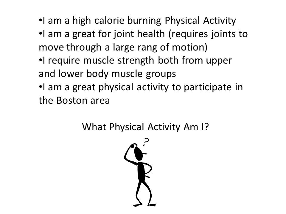 I am a high calorie burning Physical Activity I am a great for joint health (requires joints to move through a large rang of motion) I require muscle strength both from upper and lower body muscle groups I am a great physical activity to participate in the Boston area What Physical Activity Am I?