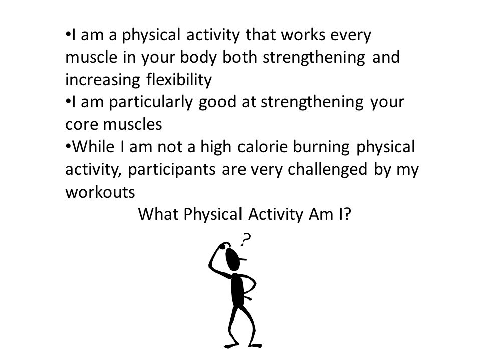 I am a physical activity that works every muscle in your body both strengthening and increasing flexibility I am particularly good at strengthening your core muscles While I am not a high calorie burning physical activity, participants are very challenged by my workouts What Physical Activity Am I?