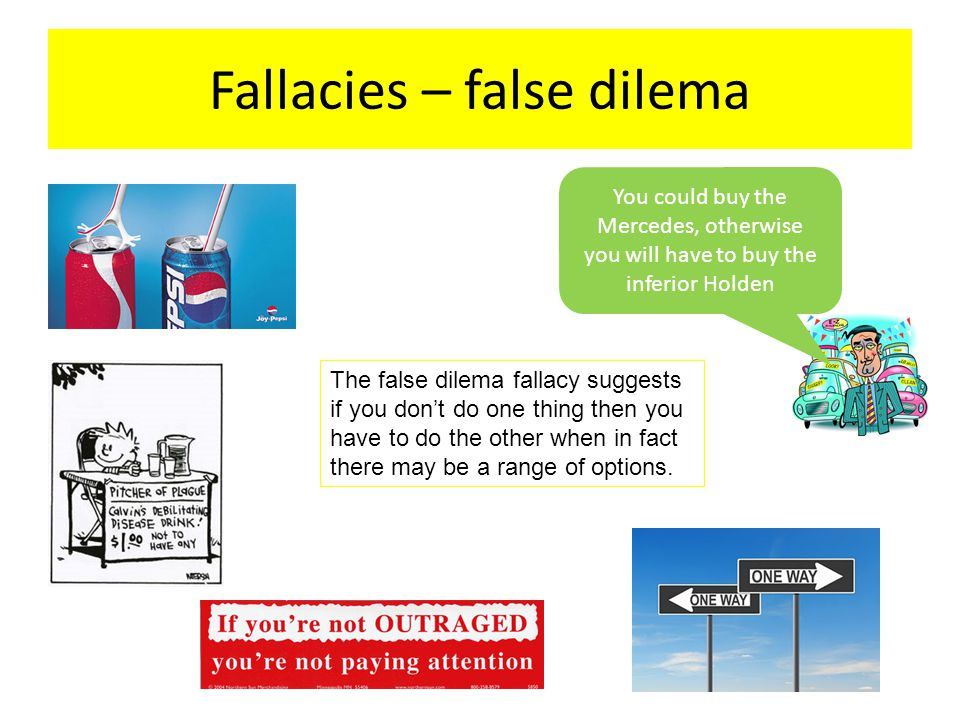 Fallacies – false dilema You could buy the Mercedes, otherwise you will have to buy the inferior Holden The false dilema fallacy suggests if you don't do one thing then you have to do the other when in fact there may be a range of options.