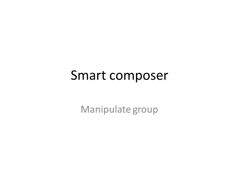 Smart composer Manipulate group