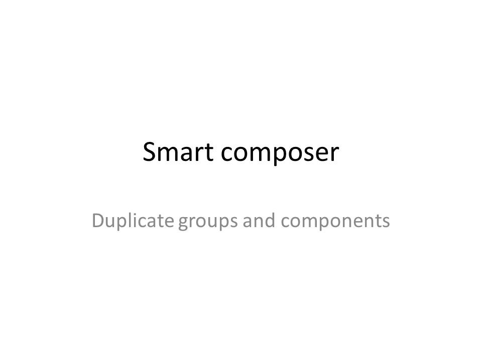 Smart composer Duplicate groups and components