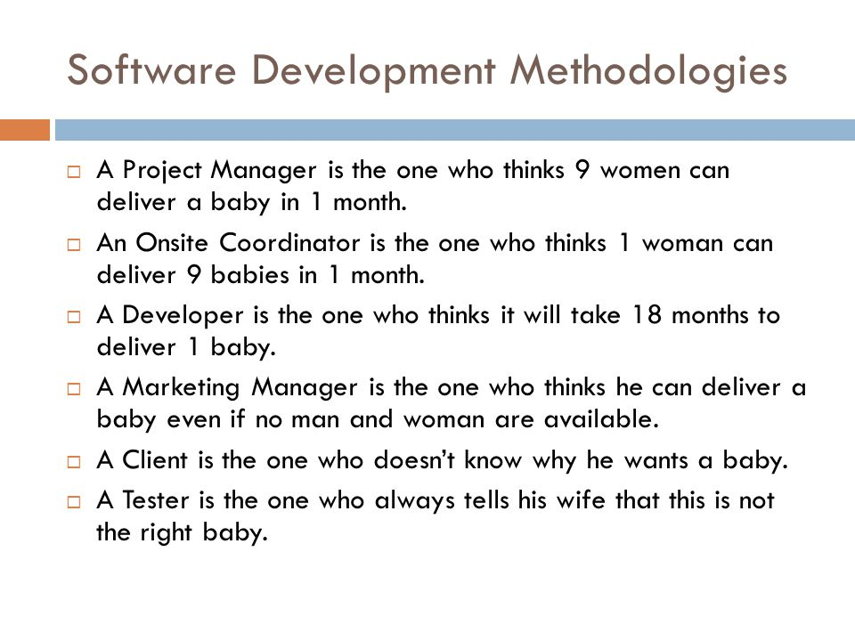 Software Development Methodologies  A Project Manager is the one who thinks 9 women can deliver a baby in 1 month.