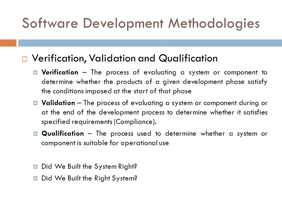 Software Development Methodologies  Verification, Validation and Qualification  Verification – The process of evaluating a system or component to determine whether the products of a given development phase satisfy the conditions imposed at the start of that phase  Validation – The process of evaluating a system or component during or at the end of the development process to determine whether it satisfies specified requirements (Compliance).