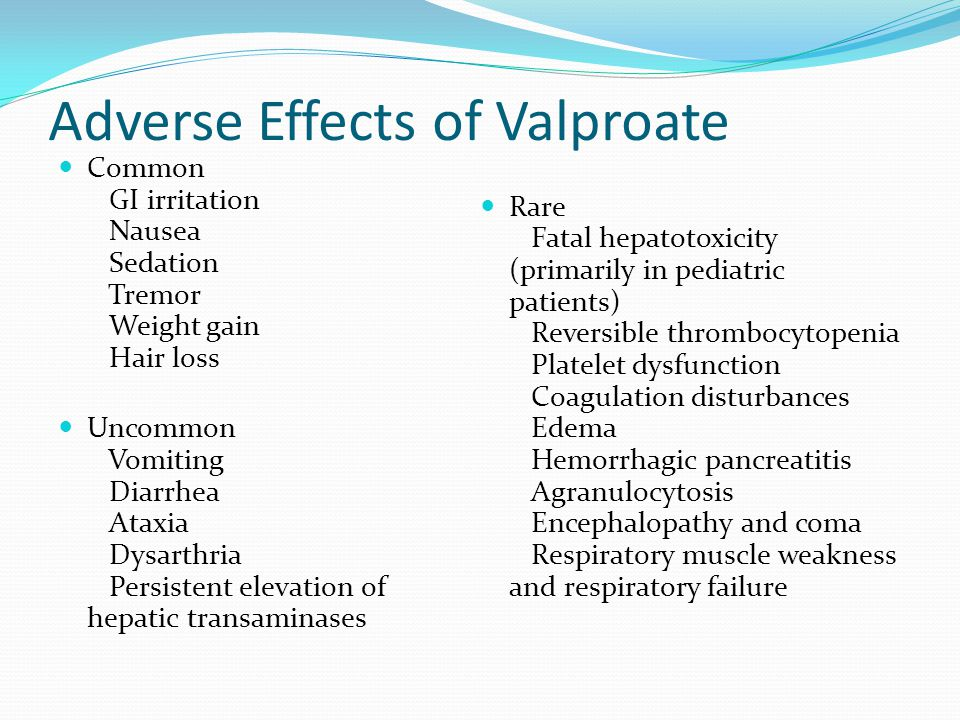 Adverse Effects of Valproate Common GI irritation Nausea Sedation Tremor Weight gain Hair loss Uncommon Vomiting Diarrhea Ataxia Dysarthria Persistent elevation of hepatic transaminases Rare Fatal hepatotoxicity (primarily in pediatric patients) Reversible thrombocytopenia Platelet dysfunction Coagulation disturbances Edema Hemorrhagic pancreatitis Agranulocytosis Encephalopathy and coma Respiratory muscle weakness and respiratory failure