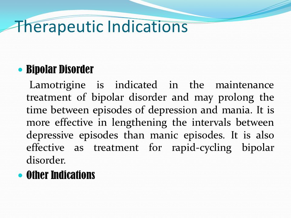 Therapeutic Indications Bipolar Disorder Lamotrigine is indicated in the maintenance treatment of bipolar disorder and may prolong the time between episodes of depression and mania.