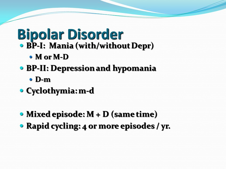 Bipolar Disorder BP-I: Mania (with/without Depr) BP-I: Mania (with/without Depr) M or M-D M or M-D BP-II: Depression and hypomania BP-II: Depression and hypomania D-m D-m Cyclothymia: m-d Cyclothymia: m-d Mixed episode: M + D (same time) Mixed episode: M + D (same time) Rapid cycling: 4 or more episodes / yr.