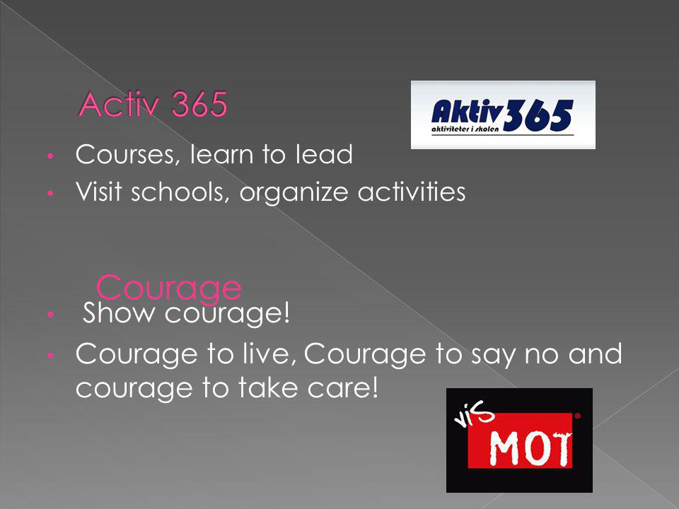 Courses, learn to lead Visit schools, organize activities Show courage! Courage to live, Courage to say no and courage to take care! Courage