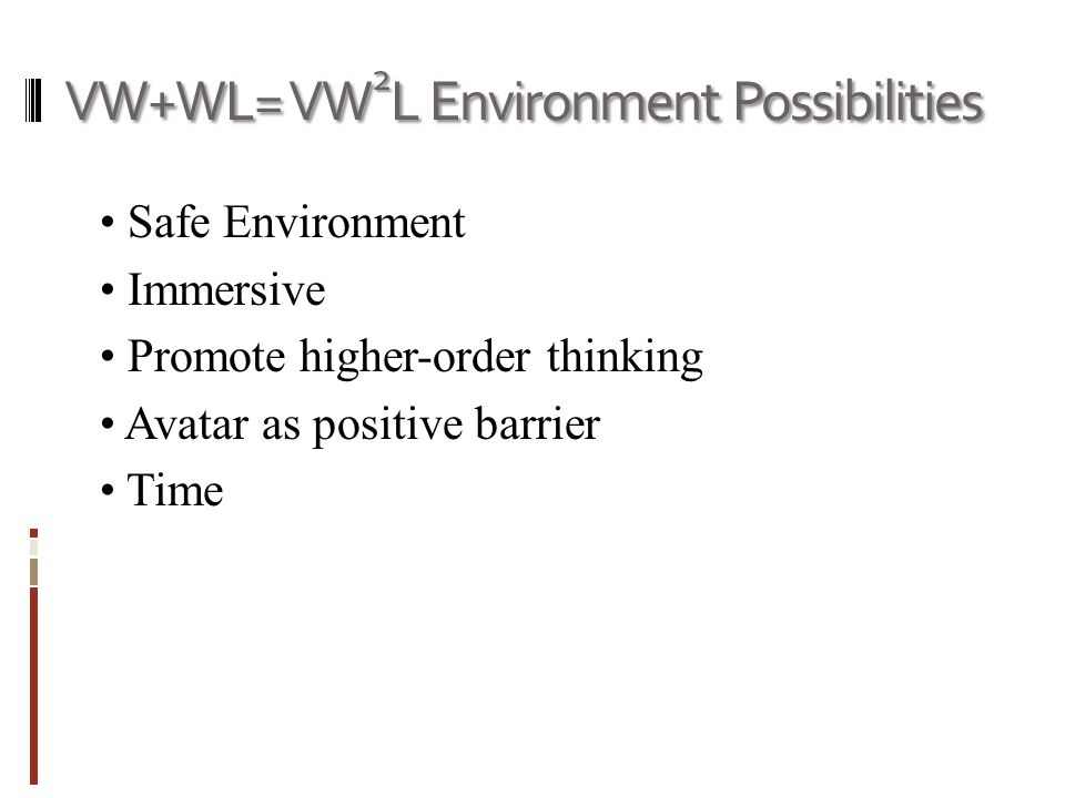 VW+WL= VW 2 L Environment Possibilities Safe Environment Immersive Promote higher-order thinking Avatar as positive barrier Time