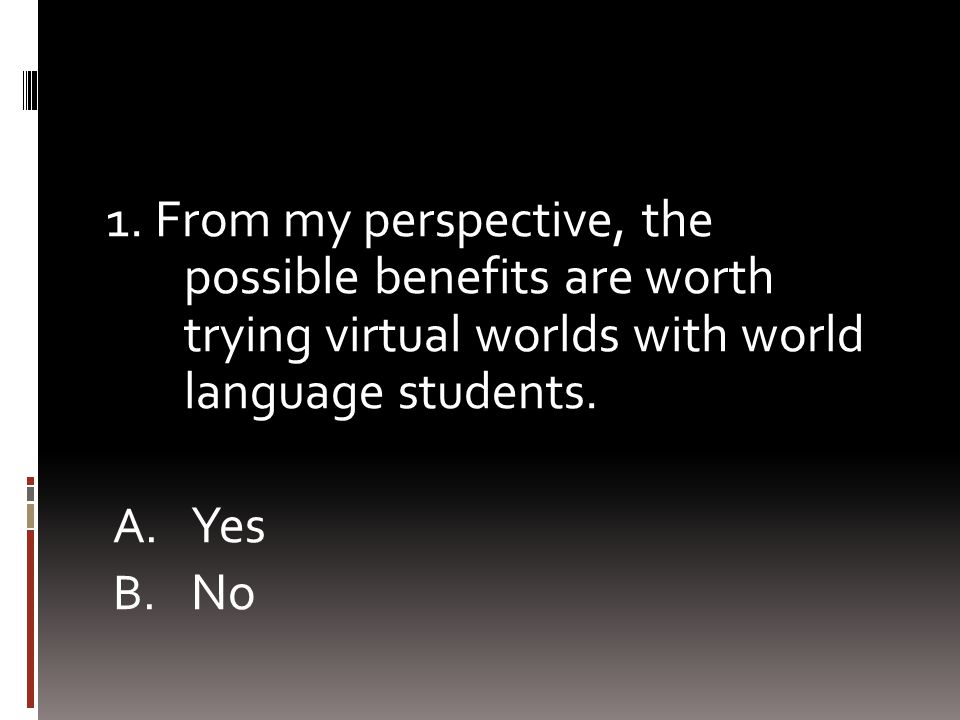 1. From my perspective, the possible benefits are worth trying virtual worlds with world language students. A. Yes B. No