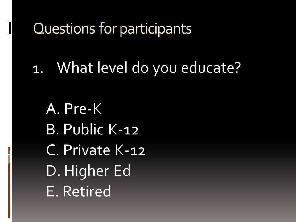 Questions for participants 1. What level do you educate? A. Pre-K B. Public K-12 C. Private K-12 D. Higher Ed E. Retired