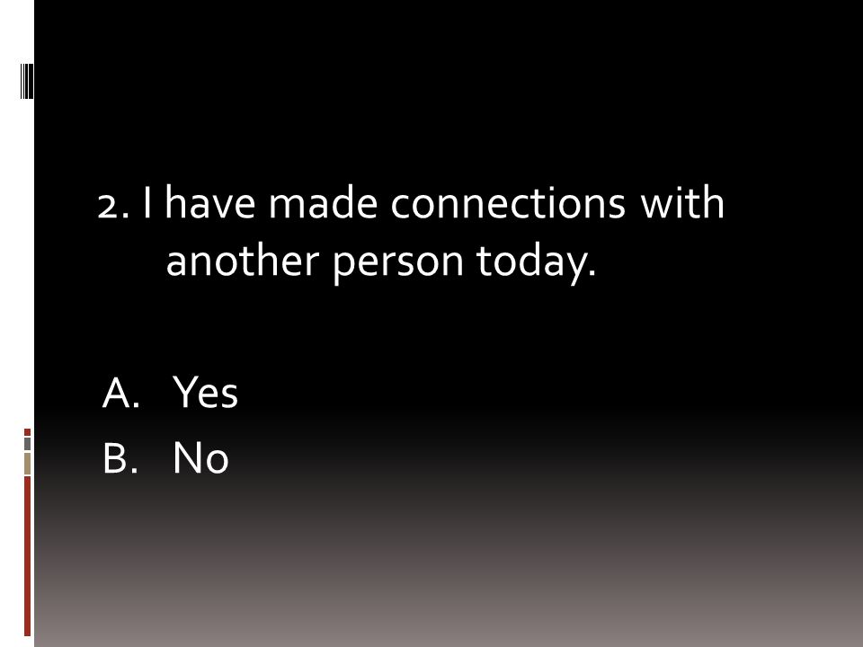 2. I have made connections with another person today. A. Yes B. No