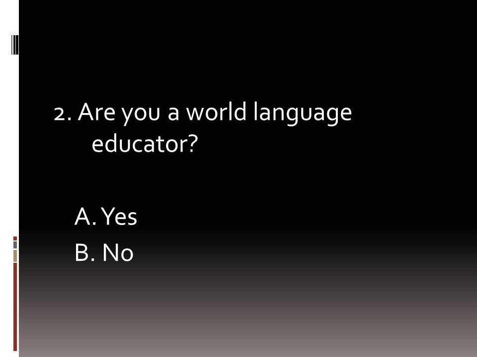 2. Are you a world language educator? A. Yes B. No
