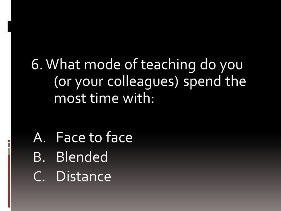 6. What mode of teaching do you (or your colleagues) spend the most time with: A. Face to face B. Blended C. Distance
