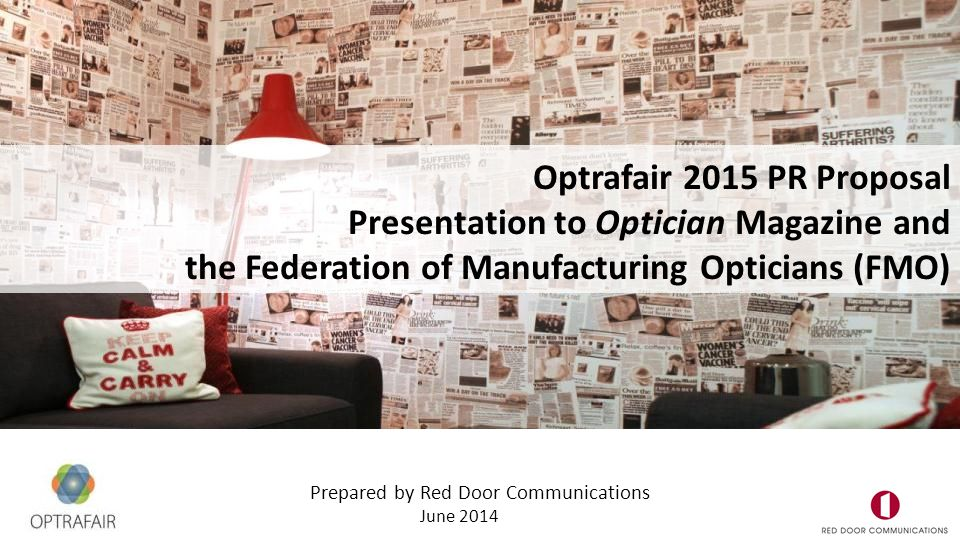 Prepared by Red Door Communications June 2014 Optrafair 2015 PR Proposal Presentation to Optician Magazine and the Federation of Manufacturing Opticians (FMO)