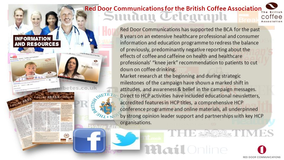 Red Door Communications has supported the BCA for the past 8 years on an extensive healthcare professional and consumer information and education programme to redress the balance of previously, predominantly negative reporting about the effects of coffee and caffeine on health and healthcare professionals' knee jerk recommendation to patients to cut down on coffee drinking.