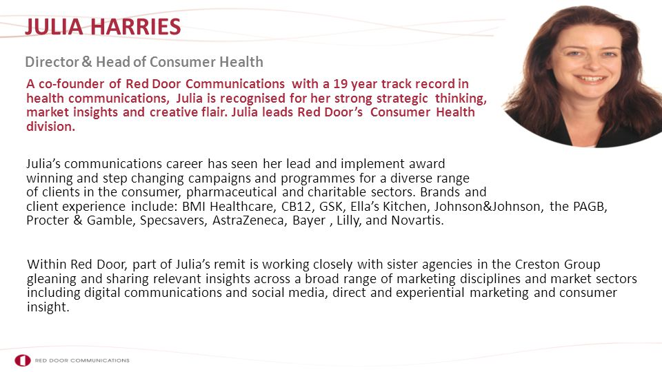JULIA HARRIES A co-founder of Red Door Communications with a 19 year track record in health communications, Julia is recognised for her strong strategic thinking, market insights and creative flair.