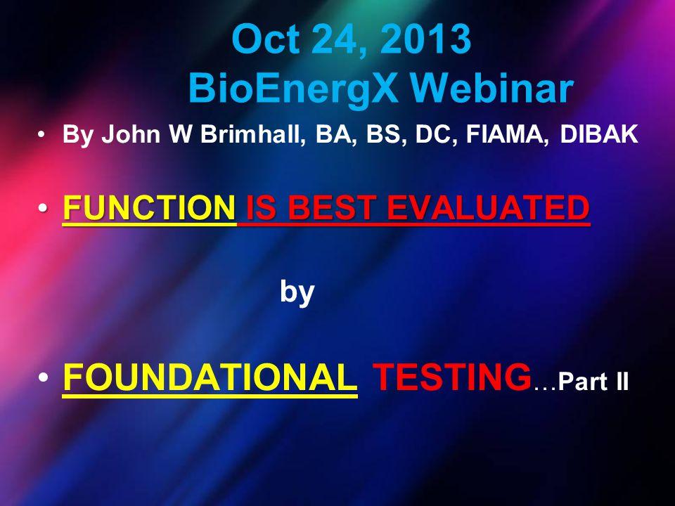 Oct 24, 2013 BioEnergX Webinar By John W Brimhall, BA, BS, DC, FIAMA, DIBAK FUNCTION IS BEST EVALUATEDFUNCTION IS BEST EVALUATED by FOUNDATIONAL TESTI