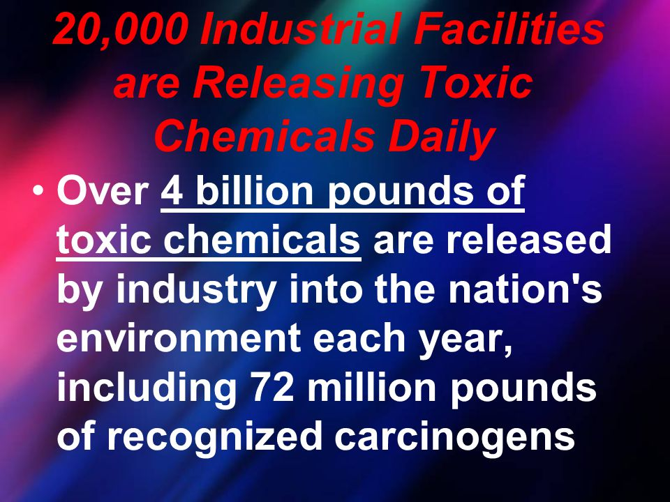 20,000 Industrial Facilities are Releasing Toxic Chemicals Daily Over 4 billion pounds of toxic chemicals are released by industry into the nation's e