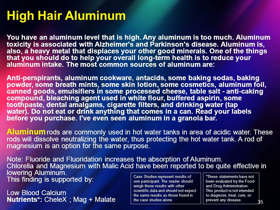 35 High Hair Aluminum You have an aluminum level that is high. Any aluminum is too much. Aluminum toxicity is associated with Alzheimer's and Parkinso