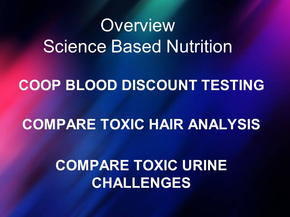 Overview Science Based Nutrition COOP BLOOD DISCOUNT TESTING COMPARE TOXIC HAIR ANALYSIS COMPARE TOXIC URINE CHALLENGES