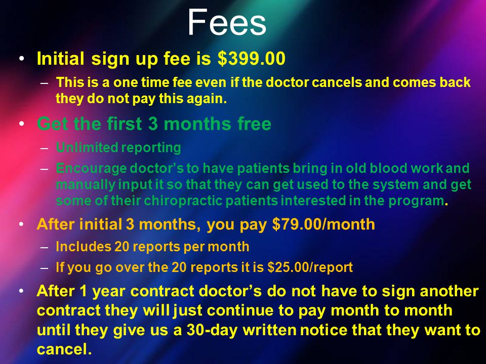 Initial sign up fee is $399.00 –This is a one time fee even if the doctor cancels and comes back they do not pay this again. Get the first 3 months fr