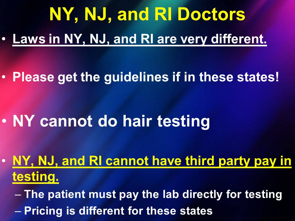 Laws in NY, NJ, and RI are very different. Please get the guidelines if in these states! NY cannot do hair testing NY, NJ, and RI cannot have third pa