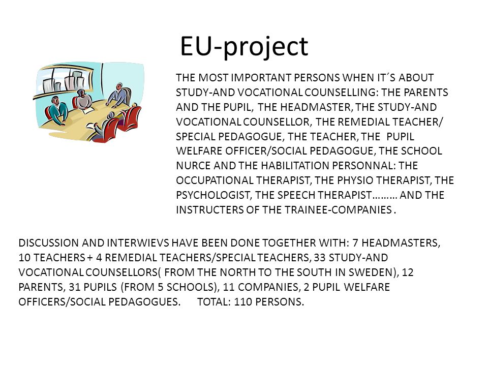 EU-project THE MOST IMPORTANT PERSONS WHEN IT´S ABOUT STUDY-AND VOCATIONAL COUNSELLING: THE PARENTS AND THE PUPIL, THE HEADMASTER, THE STUDY-AND VOCATIONAL COUNSELLOR, THE REMEDIAL TEACHER/ SPECIAL PEDAGOGUE, THE TEACHER, THE PUPIL WELFARE OFFICER/SOCIAL PEDAGOGUE, THE SCHOOL NURCE AND THE HABILITATION PERSONNAL: THE OCCUPATIONAL THERAPIST, THE PHYSIO THERAPIST, THE PSYCHOLOGIST, THE SPEECH THERAPIST……… AND THE INSTRUCTERS OF THE TRAINEE-COMPANIES.