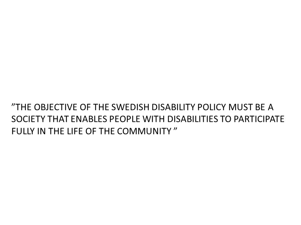 THE OBJECTIVE OF THE SWEDISH DISABILITY POLICY MUST BE A SOCIETY THAT ENABLES PEOPLE WITH DISABILITIES TO PARTICIPATE FULLY IN THE LIFE OF THE COMMUNITY