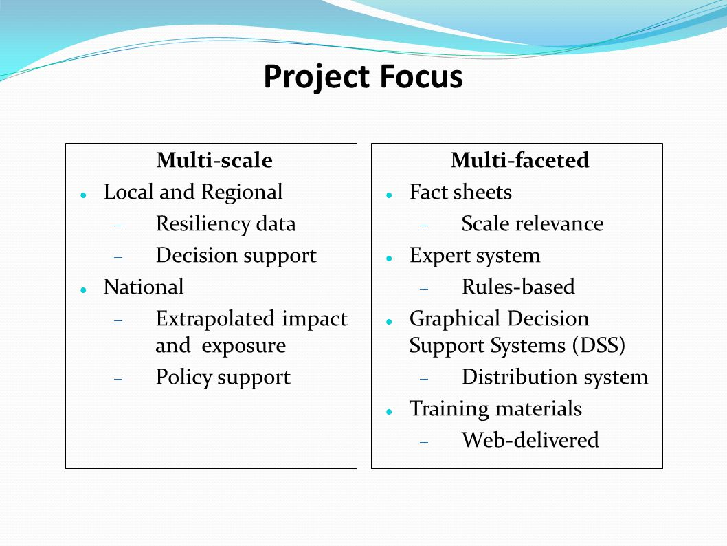 Project Focus Multi-scale Local and Regional  Resiliency data  Decision support National  Extrapolated impact and exposure  Policy support Multi-faceted Fact sheets  Scale relevance Expert system  Rules-based Graphical Decision Support Systems (DSS)  Distribution system Training materials  Web-delivered
