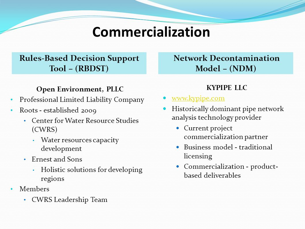 Commercialization Rules-Based Decision Support Tool – (RBDST) Network Decontamination Model – (NDM) Open Environment, PLLC Professional Limited Liability Company Roots - established 2009 Center for Water Resource Studies (CWRS) Water resources capacity development Ernest and Sons Holistic solutions for developing regions Members CWRS Leadership Team KYPIPE LLC www.kypipe.com Historically dominant pipe network analysis technology provider Current project commercialization partner Business model - traditional licensing Commercialization - product- based deliverables