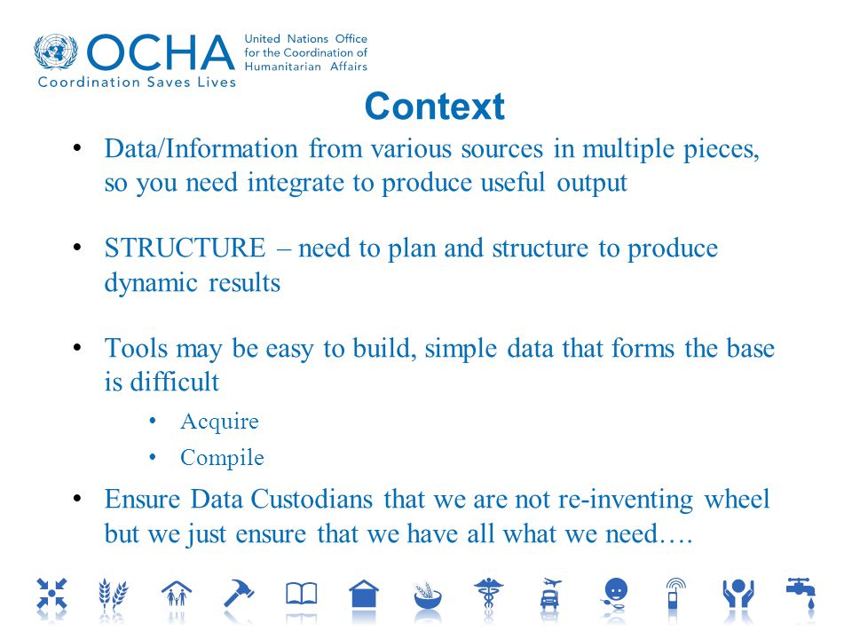 Context Data/Information from various sources in multiple pieces, so you need integrate to produce useful output STRUCTURE – need to plan and structure to produce dynamic results Tools may be easy to build, simple data that forms the base is difficult Acquire Compile Ensure Data Custodians that we are not re-inventing wheel but we just ensure that we have all what we need….
