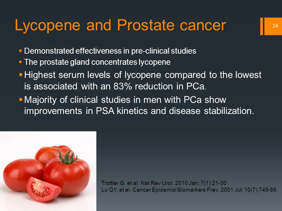 Lycopene and Prostate cancer  Demonstrated effectiveness in pre-clinical studies  The prostate gland concentrates lycopene  Highest serum levels of lycopene compared to the lowest is associated with an 83% reduction in PCa.