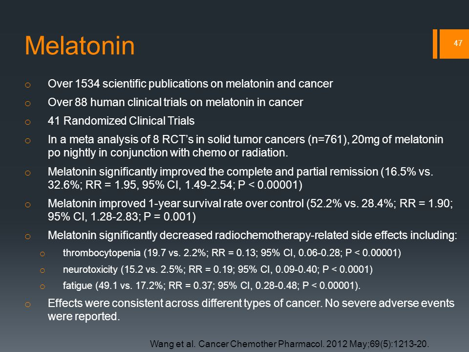 Melatonin o Over 1534 scientific publications on melatonin and cancer o Over 88 human clinical trials on melatonin in cancer o 41 Randomized Clinical Trials o In a meta analysis of 8 RCT's in solid tumor cancers (n=761), 20mg of melatonin po nightly in conjunction with chemo or radiation.