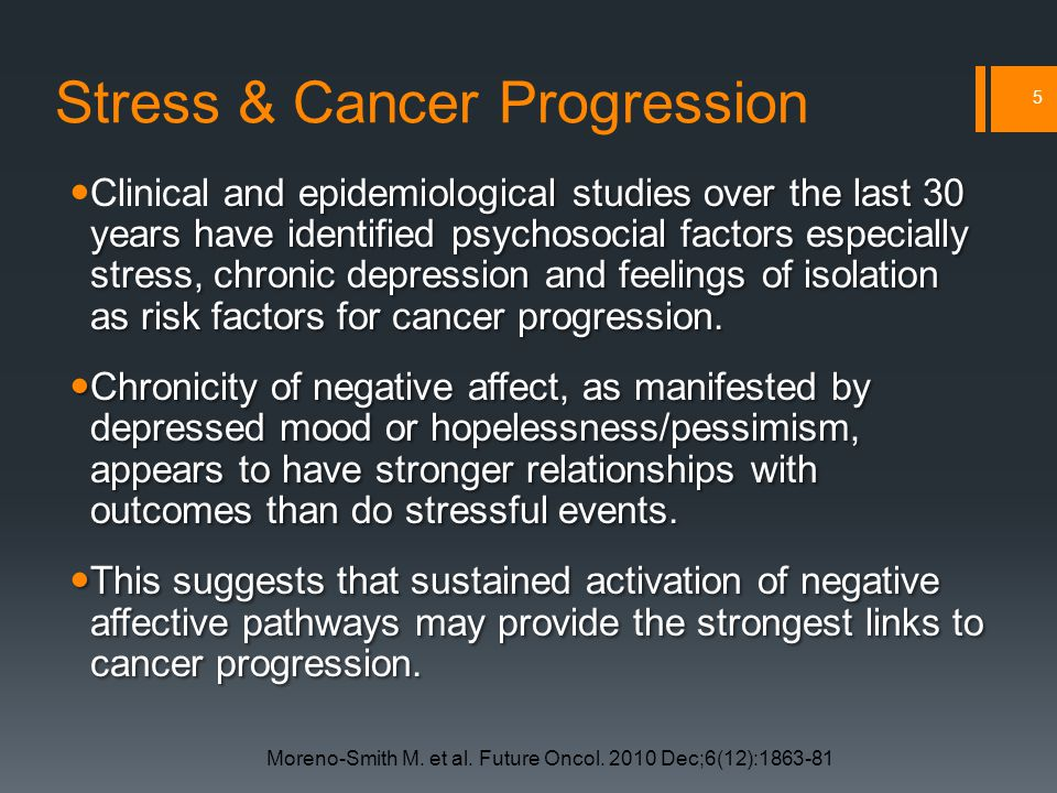 Stress & Cancer Progression and epidemiological studies over the last 30 years have identified psychosocial factors especially stress, chronic depression and feelings of isolation as risk factors for cancer progression.