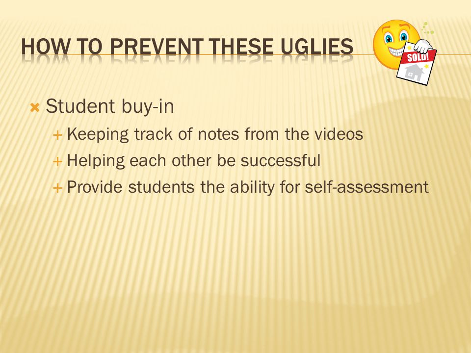  Student buy-in  Keeping track of notes from the videos  Helping each other be successful  Provide students the ability for self-assessment