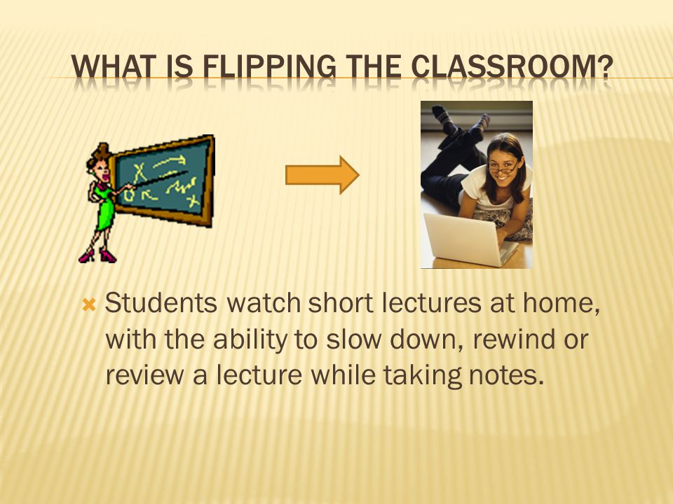  Students watch short lectures at home, with the ability to slow down, rewind or review a lecture while taking notes.