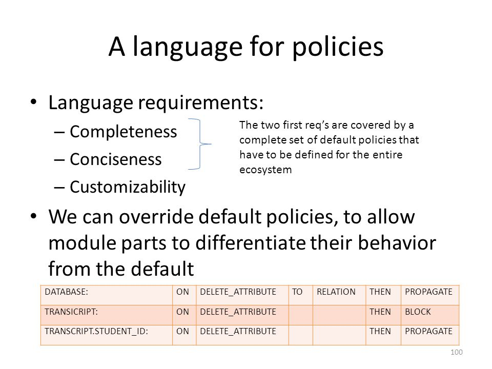 A language for policies Language requirements: – Completeness – Conciseness – Customizability We can override default policies, to allow module parts to differentiate their behavior from the default DATABASE:ONDELETE_ATTRIBUTETORELATIONTHENPROPAGATE TRANSICRIPT:ONDELETE_ATTRIBUTETHENBLOCK TRANSCRIPT.STUDENT_ID:ONDELETE_ATTRIBUTETHENPROPAGATE The two first req's are covered by a complete set of default policies that have to be defined for the entire ecosystem 100