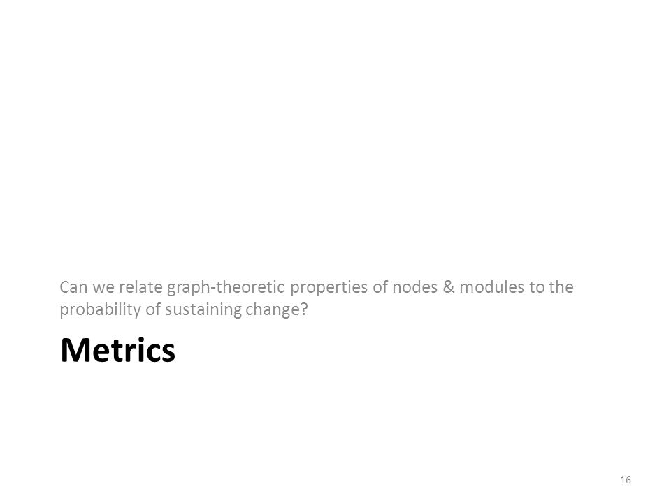 Metrics Can we relate graph-theoretic properties of nodes & modules to the probability of sustaining change.